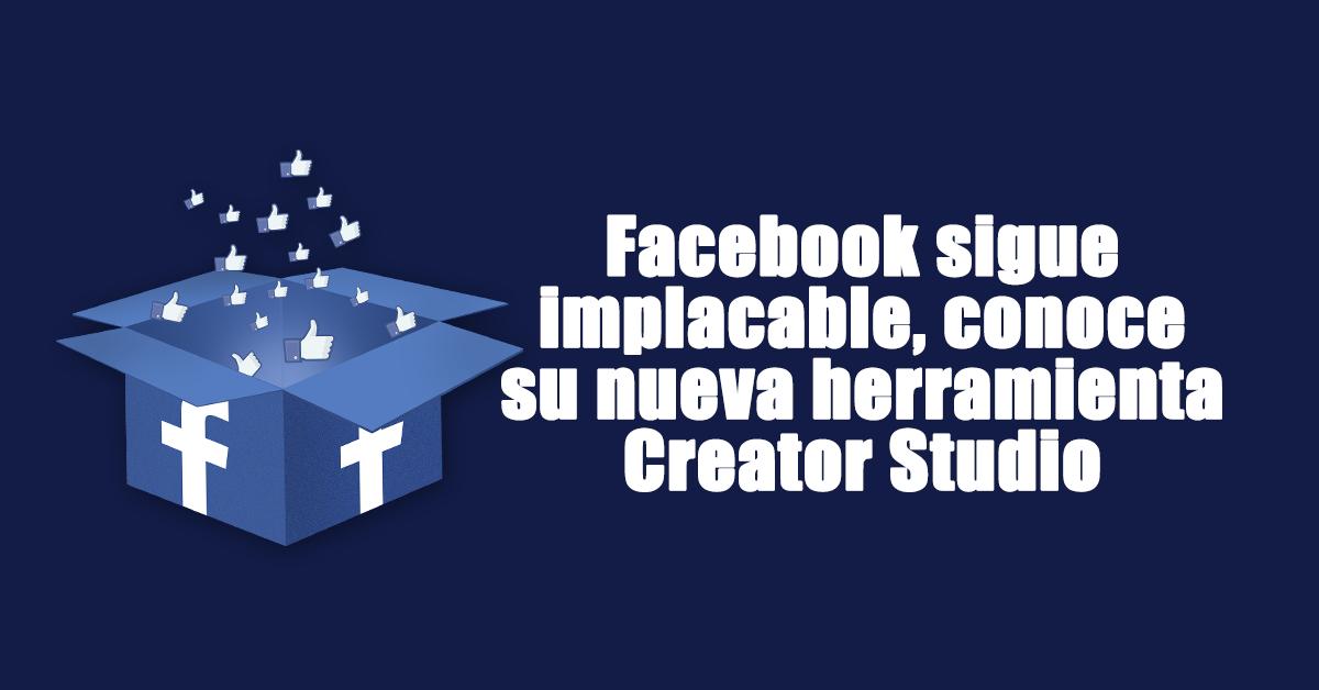 Facebook sigue implacable, conoce su nueva herramienta Creator Studio